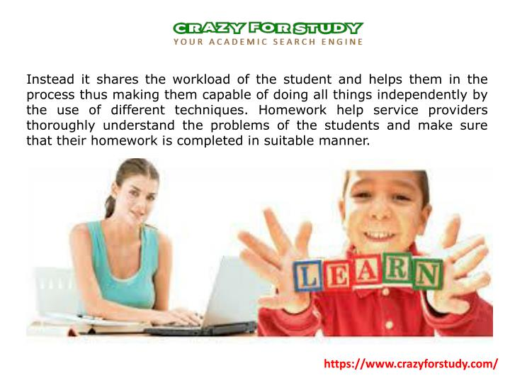 Instead it shares the workload of the student and helps them in the process thus making them capable of doing all things independently by the use of different techniques. Homework help service providers thoroughly understand the problems of the students and make sure that their homework is completed in suitable manner.