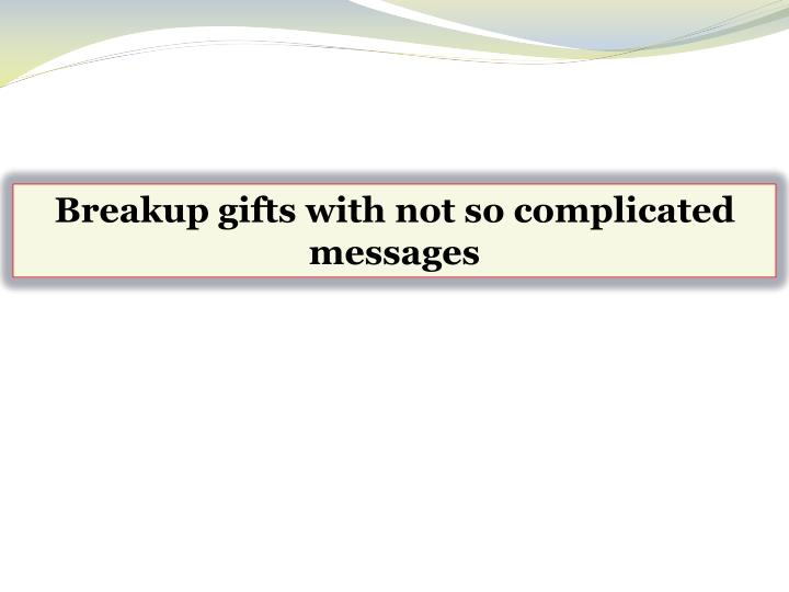 Breakup gifts with not so complicated messages