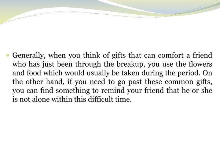 Generally, when you think of gifts that can comfort a friend who has just been through the breakup, ...