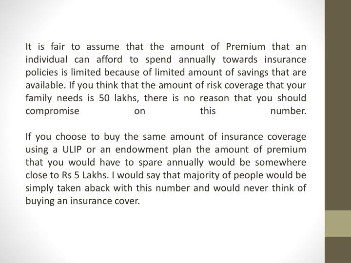It is fair to assume that the amount of Premium that an individual can afford to spend annually towards insurance policies is limited because of limited amount of savings that are available. If you think that the amount of risk coverage that your family needs is 50 lakhs, there is no reason that you should compromise on this number.