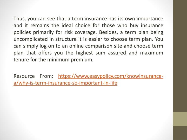 Thus, you can see that a term insurance has its own importance and it remains the ideal choice for those who buy insurance policies primarily for risk coverage. Besides, a term plan being uncomplicated in structure it is easier to choose term plan. You can simply log on to an online comparison site and choose term plan that offers you the highest sum assured and maximum tenure for the minimum premium.