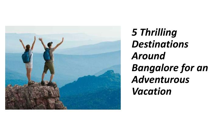 5 thrilling destinations around bangalore for an adventurous vacation n.
