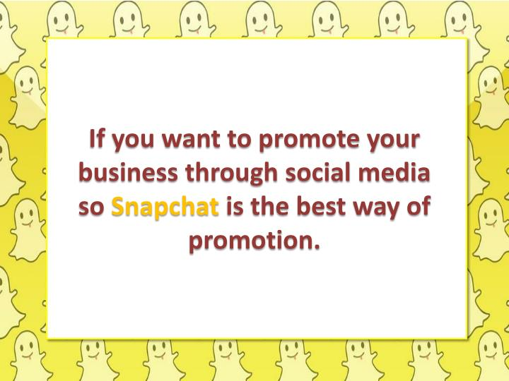 If you want to promote your business through social media so snapchat is the best way of promotion