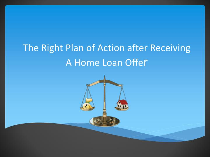 The right plan of action after receiving a home loan offe r