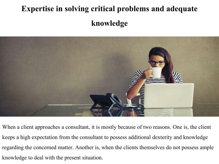 Expertise in solving critical problems and adequate knowledge