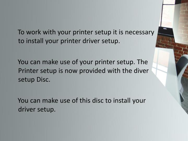 To work with your printer setup it is necessary to install your printer driver setup.