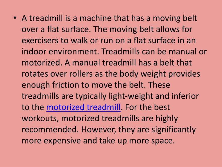 A treadmill is a machine that has a moving belt over a flat surface. The moving belt allows for exer...
