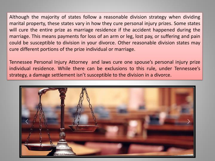 Although the majority of states follow a reasonable division strategy when dividing marital property, these states vary in how they cure personal injury prizes. Some states will cure the entire prize as marriage residence if the accident happened during the marriage. This means payments for loss of an arm or leg, lost pay, or suffering and pain could be susceptible to division in your divorce. Other reasonable division states may cure different portions of the prize individual or marriage.