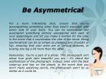 be asymmetrical