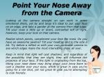 point your nose away from the camera