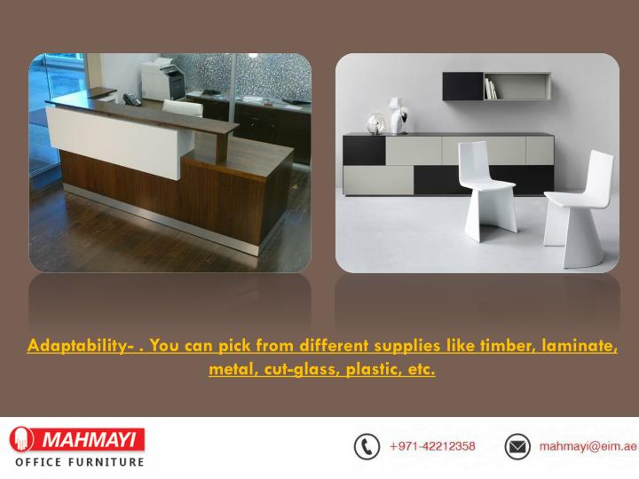 Adaptability- . You can pick from different supplies like timber, laminate, metal, cut-glass, plasti...