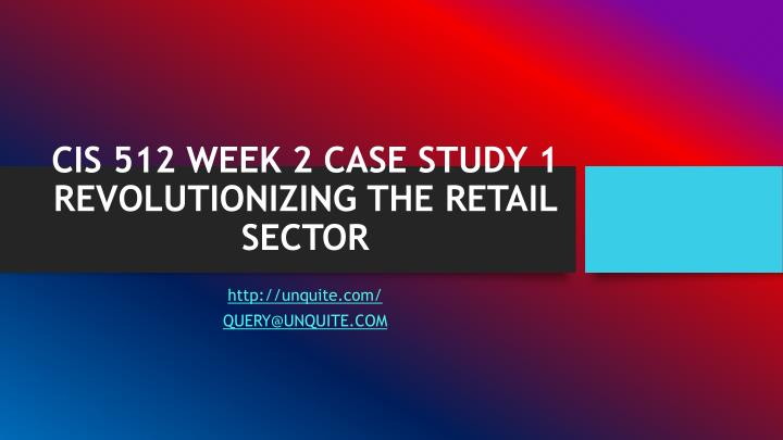 cis 512 week 2 case study 1 revolutionizing the retail sector n.