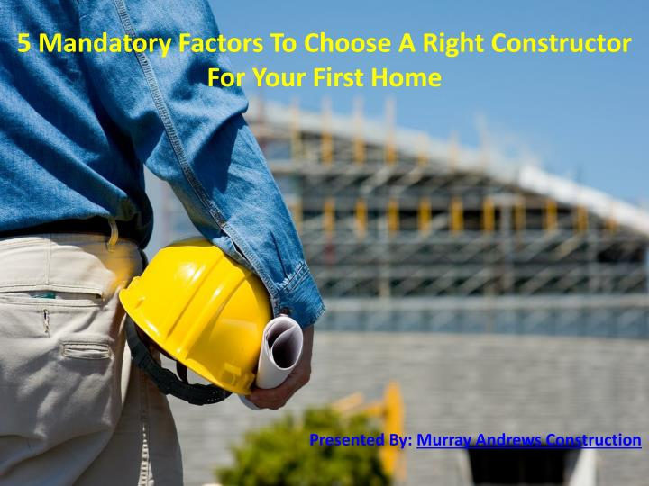 5 Mandatory Factors To Choose A Right Constructor For Your First Home