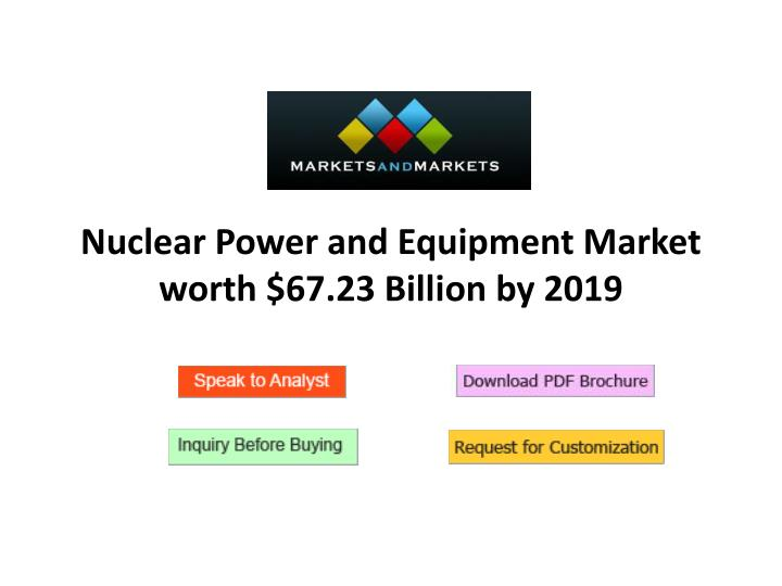 nuclear power and equipment market worth 67 23 billion by 2019 n.