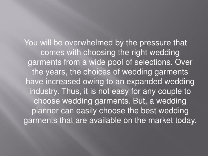 You will be overwhelmed by the pressure that comes with choosing the right wedding garments from a wide pool of selections. Over the years, the choices of wedding garments have increased owing to an expanded wedding industry. Thus, it is not easy for any couple to choose wedding garments. But, a wedding planner can easily choose the best wedding garments that are available on the market today.
