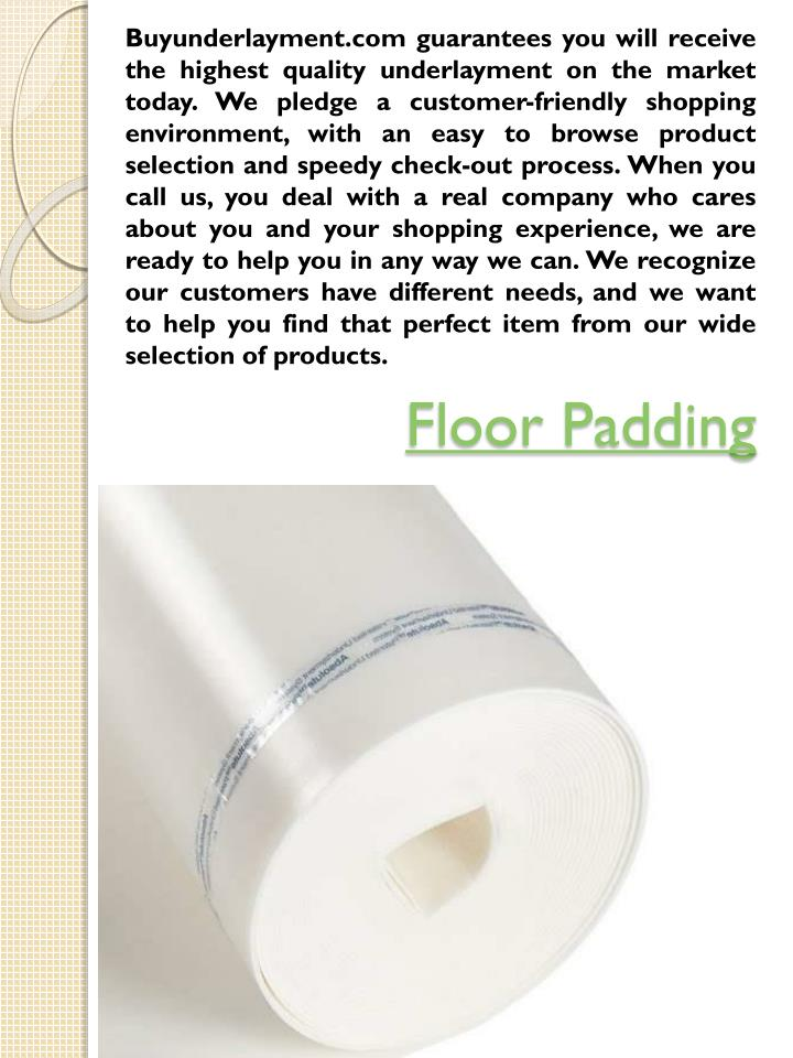 Buyunderlayment.com guarantees you will receive the highest quality underlayment on the market today. We pledge a customer-friendly shopping environment, with an easy to browse product selection and speedy check-out process. When you call us, you deal with a real company who cares about you and your shopping experience, we are ready to help you in any way we can. We recognize our customers have different needs, and we want to help you find that perfect item from our wide selection of products.