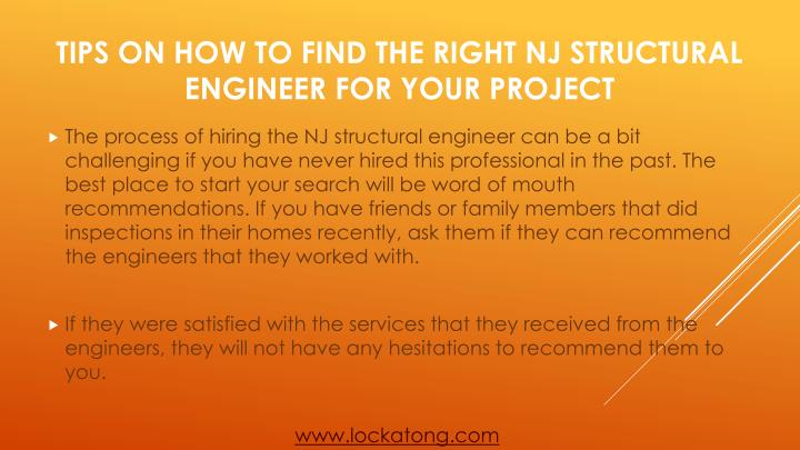 The process of hiring the NJ structural engineer can be a bit challenging if you have never hired this professional in the past. The best place to start your search will be word of mouth recommendations. If you have friends or family members that did inspections in their homes recently, ask them if they can recommend the engineers that they worked with.