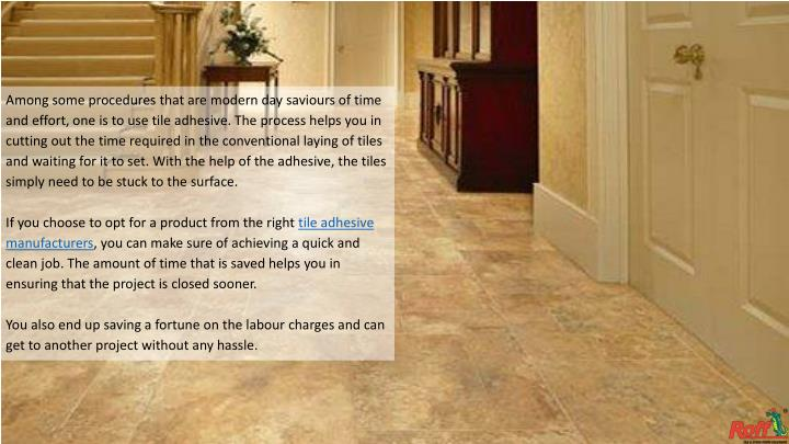 Among some procedures that are modern day saviours of time and effort, one is to use tile adhesive. The process helps you in cutting out the time required in the conventional laying of tiles and waiting for it to set. With the help of the adhesive, the tiles simply need to be stuck to the surface.