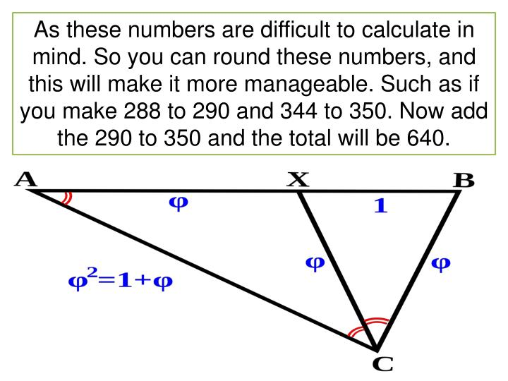 As these numbers are difficult to calculate in mind. So you can round these numbers, and this will make it more manageable. Such as if you make 288 to 290 and 344 to 350. Now add the 290 to 350 and the total will be 640.