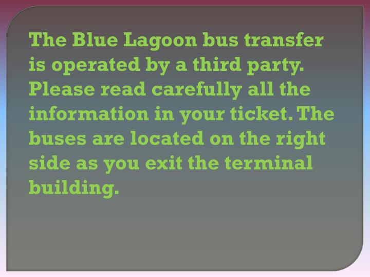 The Blue Lagoon bus transfer is operated by a third party. Please read carefully all the information in your ticket. The buses are located on the right side as you exit the terminal building.
