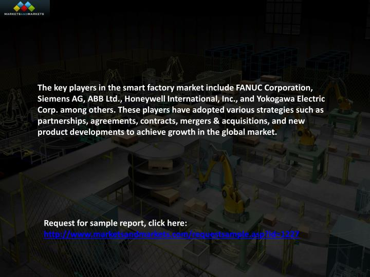 The key players in the smart factory market include FANUC Corporation, Siemens AG, ABB Ltd., Honeywell International, Inc., and Yokogawa Electric Corp. among others. These players have adopted various strategies such as partnerships, agreements, contracts, mergers & acquisitions, and new product developments to achieve growth in the global market.