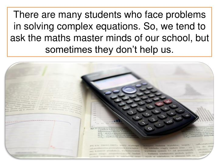 There are many students who face problems in solving complex equations. So, we tend to ask the maths...