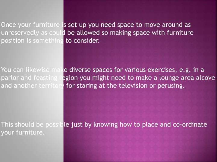 Once your furniture is set up you need space to move around as unreservedly as could be allowed so making space with furniture position is something to consider.