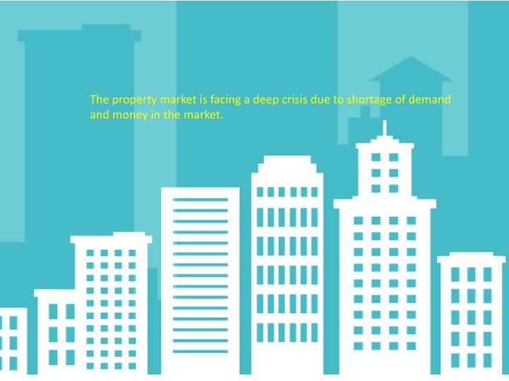 The property market is facing a deep crisis due to shortage of demand and money in the market.