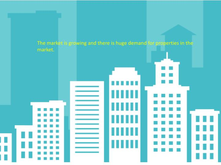 The market is growing and there is huge demand for properties in the market.