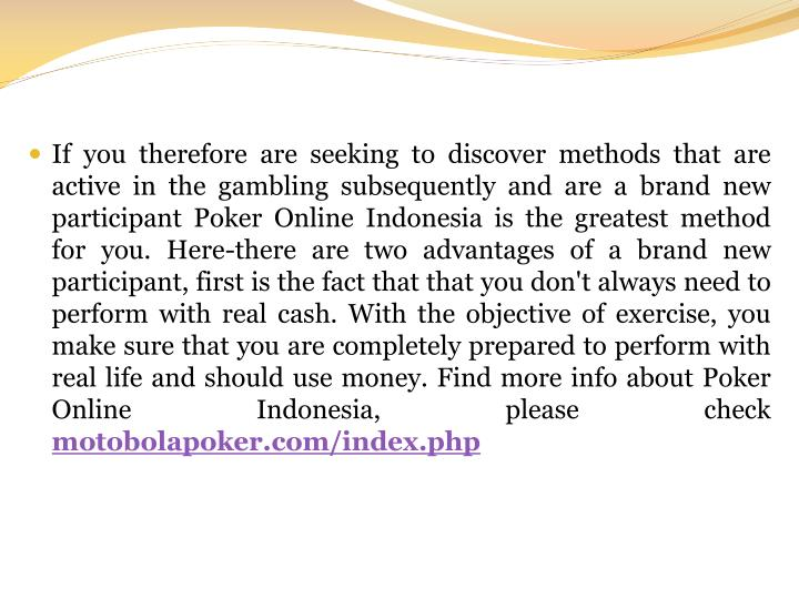 If you therefore are seeking to discover methods that are active in the gambling subsequently and are a brand new participant Poker Online Indonesia is the greatest method for you. Here-there are two advantages of a brand new participant, first is the fact that that you don't always need to perform with real cash. With the objective of exercise, you make sure that you are completely prepared to perform with real life and should use money.