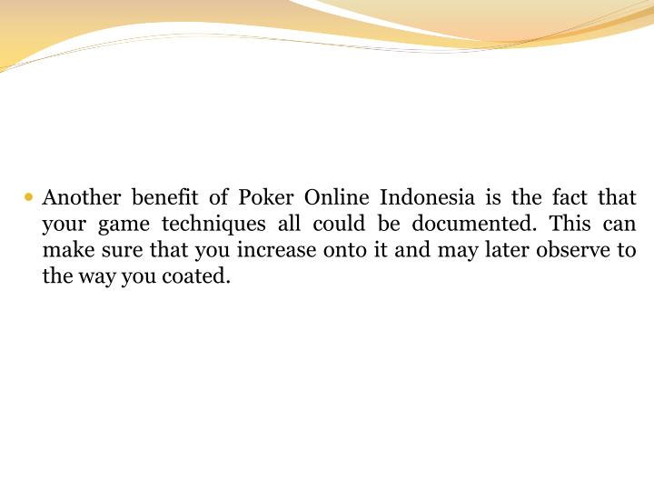 Another benefit of Poker Online Indonesia is the fact that your game techniques all could be documented. This can make sure that you increase onto it and may later observe to the way you coated.