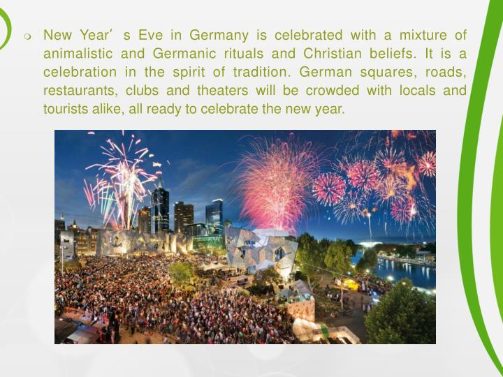 New Year's Eve in Germany is celebrated with a mixture of animalistic and Germanic rituals and Chr...