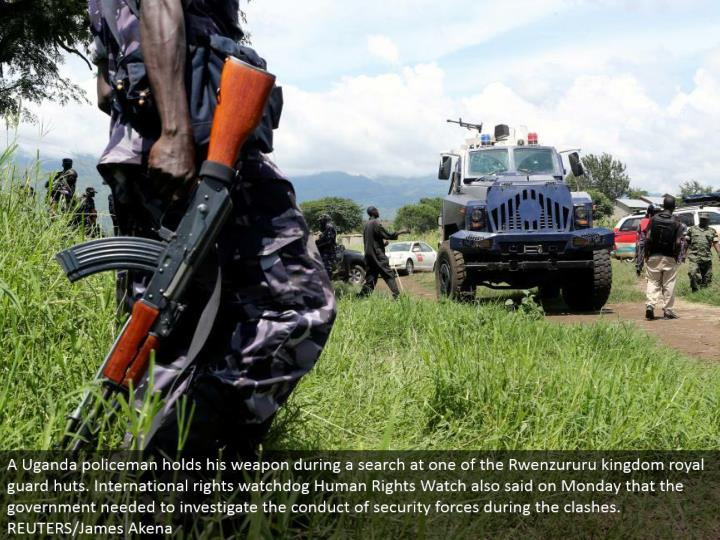 A Uganda policeman holds his weapon amid an inquiry at one of the Rwenzururu kingdom regal watch cottages. Global rights guard dog Human Rights Watch additionally said on Monday that the administration expected to explore the lead of security strengths amid the conflicts.  REUTERS/James Akena