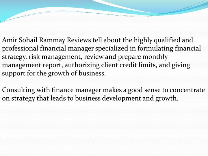 Amir Sohail Rammay Reviews tell about the highly qualified and professional financial manager specialized in formulating financial strategy, risk management, review and prepare monthly management report, authorizing client credit limits, and giving support for the growth of business.