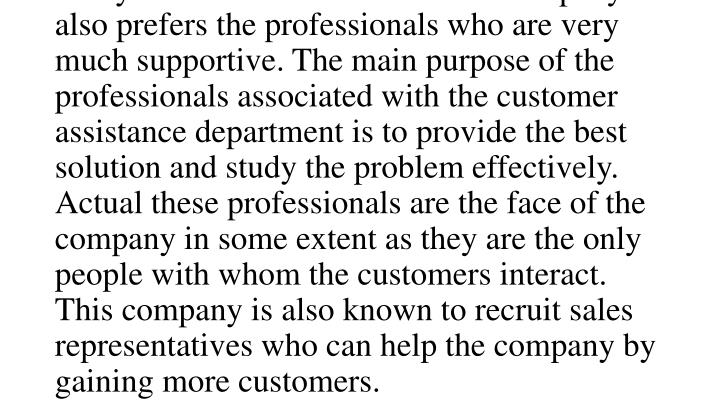This company also provides very well supportive customer assistance for the customer. The customer assistance service of the company in many languages and they are known to provide the services all around the week. For this purpose the company also requires officials who can communicate very easily with the customers and the company also prefers the professionals who are very much supportive. The main purpose of the professionals associated with the customer assistance department is to provide the best solution and study the problem effectively. Actual these professionals are the face of the company in some extent as they are the only people with whom the customers interact. This company is also known to recruit sales representatives who can help the company by gaining more customers.