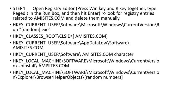 STEP4 : Open Registry Editor (Press Win key and R key together, type Regedit in the Run Box, and then hit Enter) >>look for registry entries related to AMISITES.COM and delete them manually.