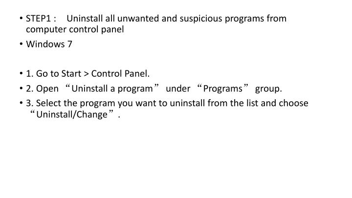 STEP1 : Uninstall all unwanted and suspicious programs from computer control panel