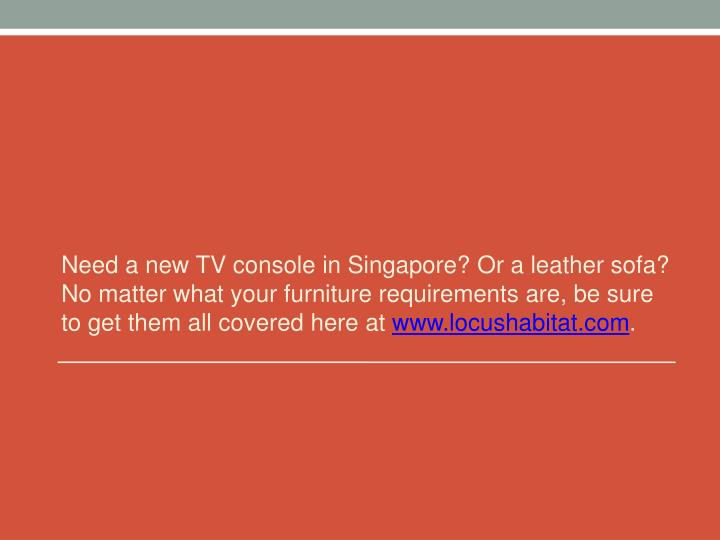 Need a new TV console in Singapore? Or a leather sofa? No matter what your