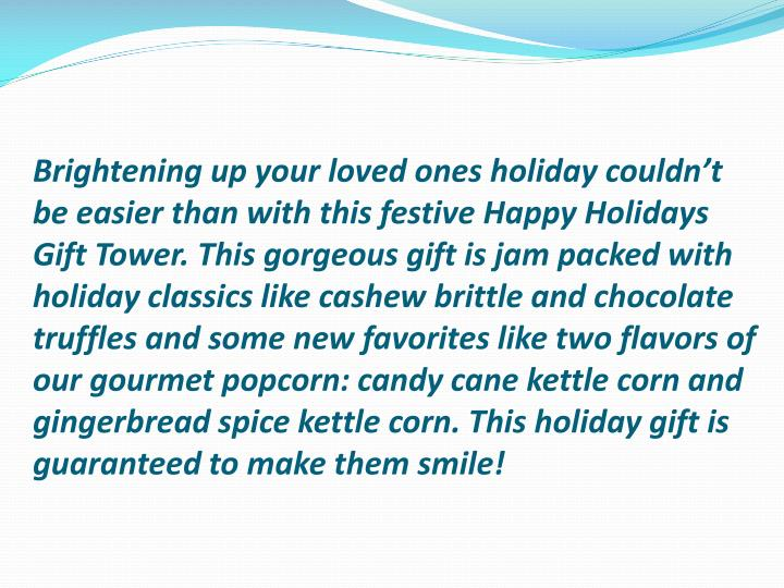 Brightening up your loved ones holiday couldn't be easier than with this festive Happy Holidays Gift Tower. This gorgeous gift is jam packed with holiday classics like cashew brittle and chocolate truffles and some new favorites like two flavors of our gourmet popcorn: candy cane kettle corn and gingerbread spice kettle corn. This holiday gift is guaranteed to make them smile!