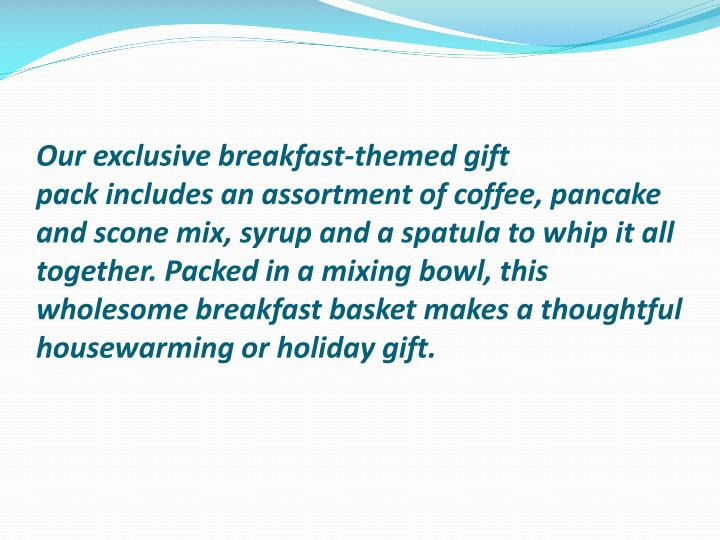 Our exclusivebreakfast-themed gift packincludes an assortment of coffee, pancake and scone mix, syrup and a spatula to whip it all