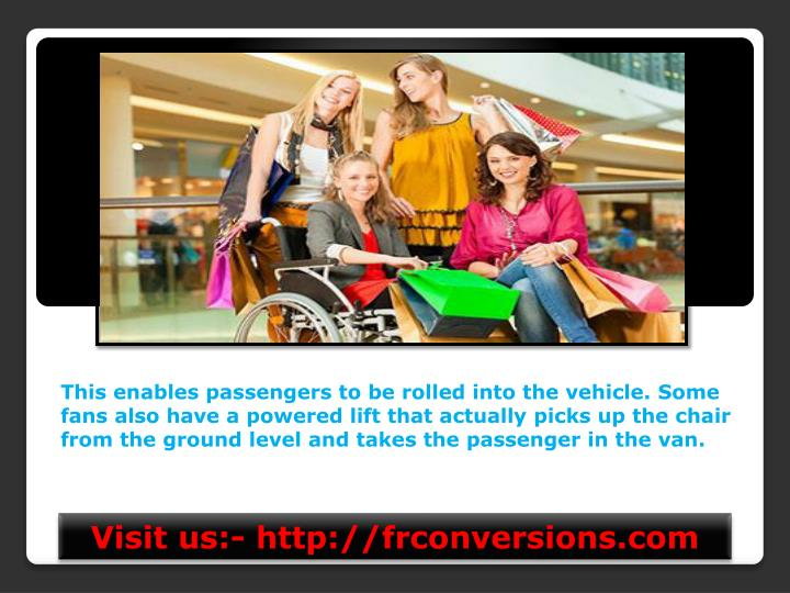 This enables passengers to be rolled into the vehicle. Some fans also have a powered lift that actua...