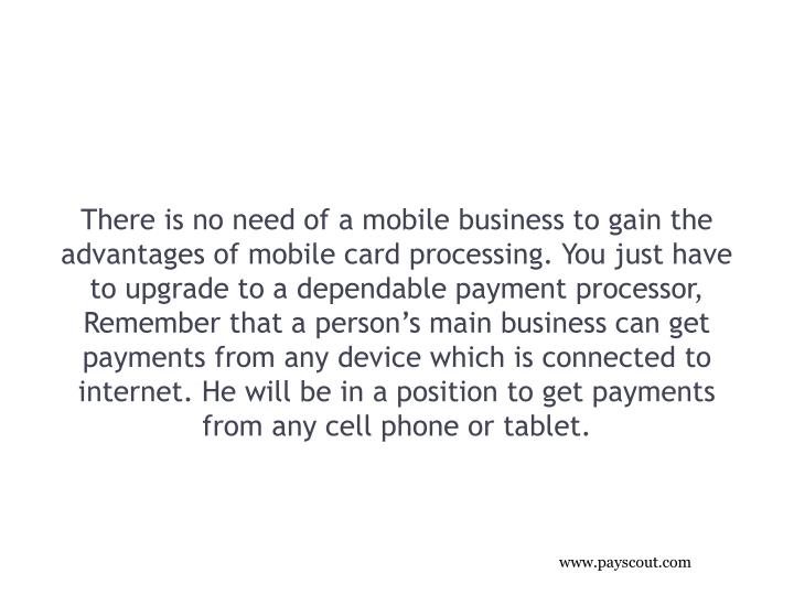 There is no need of a mobile business to gain the advantages of mobile card processing. You just have to upgrade to a dependable payment processor, Remember that a person's main business can get payments from any device which is connected to internet. He will be in a position to get payments from any cell phone or tablet.