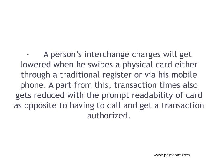 -A person's interchange charges will get lowered when he swipes a physical card either through a traditional register or via his mobile phone. A part from this, transaction times also gets reduced with the prompt readability of card as opposite to having to call and get a transaction authorized.