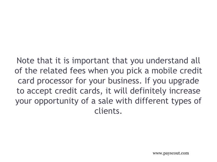 Note that it is important that you understand all of the related fees when you pick a mobile credit card processor for your business. If you upgrade to accept credit cards, it will definitely increase your opportunity of a sale with different types of clients.