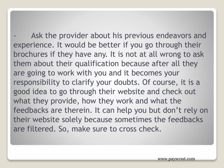 -Ask the provider about his previous endeavors and experience. It would be better if you go through their brochures if they have any. It is not at all wrong to ask them about their qualification because after all they are going to work with you and it becomes your responsibility to clarify your doubts. Of course, it is a good idea to go through their website and check out what they provide, how they work and what the feedbacks are therein. It can help you but don't rely on their website solely because sometimes the feedbacks are filtered. So, make sure to cross check.