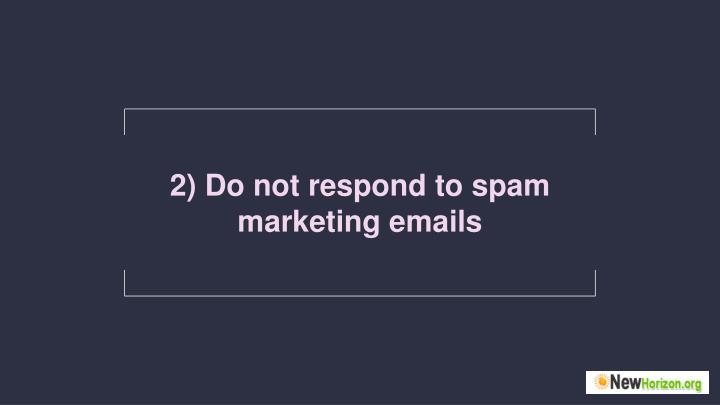 2) Do not respond to spam marketing emails