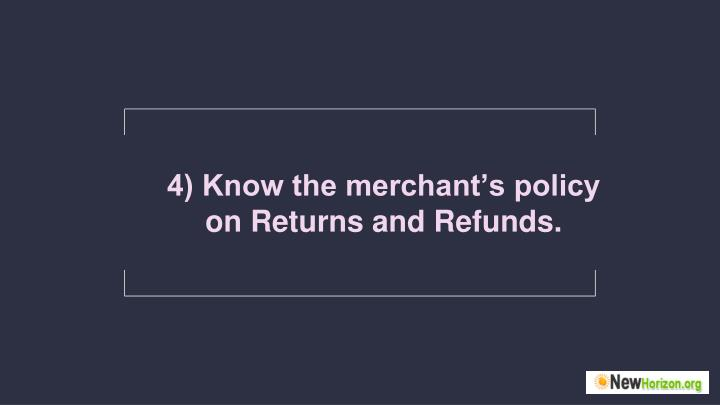 4) Know the merchant's policy on Returns and Refunds.