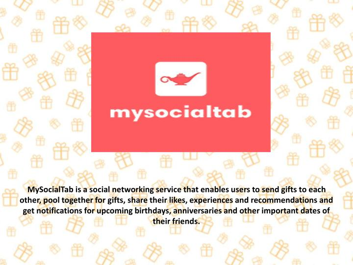 MySocialTab is a social networking service that enables users to send gifts to each other, pool together for gifts, share their likes, experiences and recommendations and get notifications for upcoming birthdays, anniversaries and other important dates of their friends.