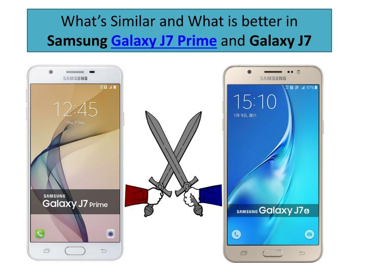 What s similar and what is better in samsung galaxy j7 prime and galaxy j7
