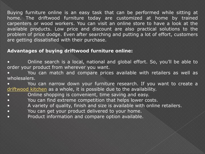 Buying furniture online is an easy task that can be performed while sitting at home. The driftwood f...